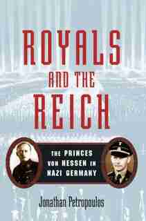 Royals and the Reich: The Princess von Hessen in Nazi Germany by Jonathan Petropoulos