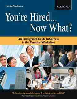 You're Hired...Now What?: An Immigrant's Guide to Success in the Canadian Workplace by Lynda Goldman