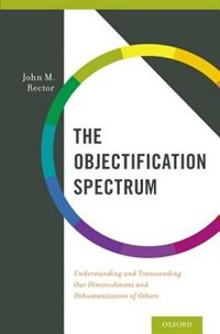 The Objectification Spectrum: Understanding and Transcending Our Diminishment and Dehumanization of Others by John Rector