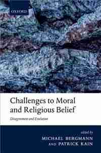 Challenges to Moral and Religious Belief: Disagreement and Evolution by Michael Bergmann
