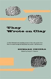 They Wrote On Clay: The Babylonian Tablets Speak Today by Edward Chiera