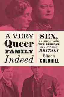 A Very Queer Family Indeed: Sex, Religion, And The Bensons In Victorian Britain by Simon Goldhill