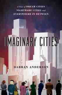 Imaginary Cities: A Tour Of Dream Cities, Nightmare Cities, And Everywhere In Between de Darran Anderson