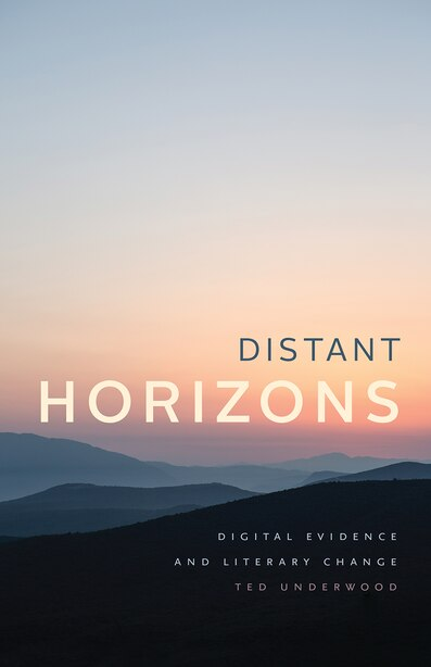 Distant Horizons: Digital Evidence And Literary Change by Ted Underwood