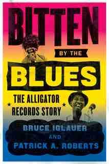Bitten By The Blues: The Alligator Records Story de Bruce Iglauer