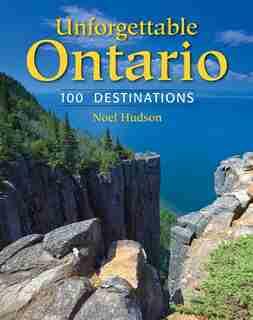 Unforgettable Ontario: 100 Destinations by Noel Hudson