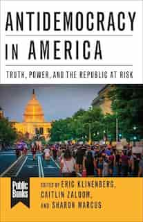 Antidemocracy In America: Truth, Power, And The Republic At Risk by Eric Klinenberg