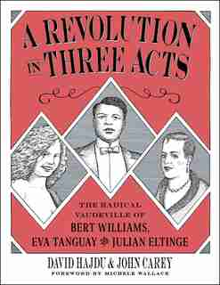 A Revolution In Three Acts: The Radical Vaudeville Of Bert Williams, Eva Tanguay, And Julian Eltinge by David Hajdu