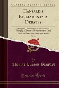 Hansard's Parliamentary Debates, Vol. 104: Third Series, Commencing With the Accession of William IV; 12° Victoriæ, 1849; Comprising the Perio by Thomas Curson Hansard