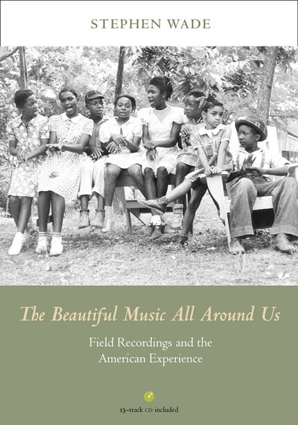 The Beautiful Music All Around Us: Field Recordings And The American Experience de Stephen Wade