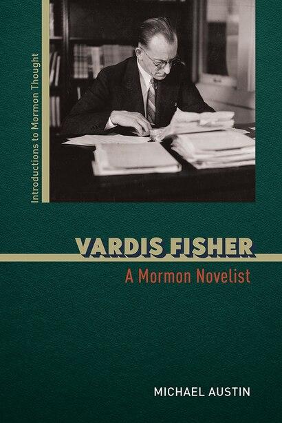 Vardis Fisher: A Mormon Novelist by Michael Austin