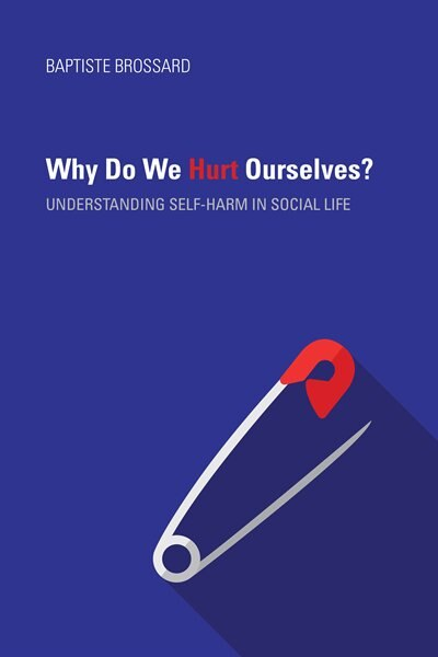 Why Do We Hurt Ourselves?: Understanding Self-harm In Social Life by Baptiste Brossard