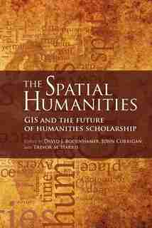 The Spatial Humanities: Gis And The Future Of Humanities Scholarship by David J. Bodenhamer