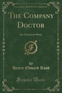 The Company Doctor: An American Story (Classic Reprint) by Henry Edward Rood