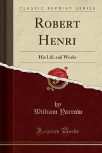 Robert Henri: His Life and Works (Classic Reprint) by William Yarrow