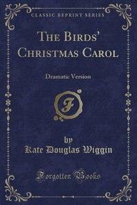 The Birds' Christmas Carol: Dramatic Version (Classic Reprint) by Kate Douglas Wiggin