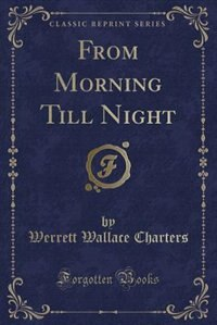 From Morning Till Night (Classic Reprint) by Werrett Wallace Charters