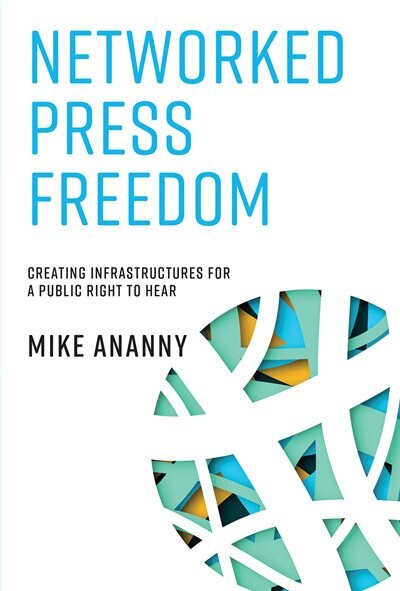 Networked Press Freedom: Creating Infrastructures for a Public Right to Hear by Mike Ananny