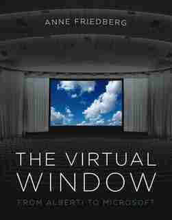 The Virtual Window: From Alberti to Microsoft by Anne Friedberg