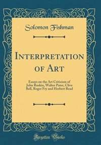Interpretation of Art: Essays on the Art Criticism of John Ruskin, Walter Pater, Clive Bell, Roger Fry and Herbert Read (C by Solomon Fishman