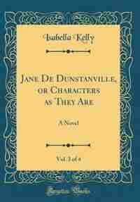 Jane De Dunstanville, or Characters as They Are, Vol. 3 of 4: A Novel (Classic Reprint) by Isabella Kelly