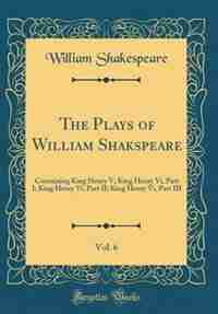 The Plays of William Shakspeare, Vol. 6: Containing King Henry V; King Henry Vi, Part I; King Henry Vi, Part II; King Henry Vi, Part III (Cl by William Shakespeare