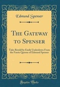 The Gateway to Spenser: Tales Retold by Emily Underdown From the Faerie Queene of Edmund Spenser (Classic Reprint) by Edmund Spenser