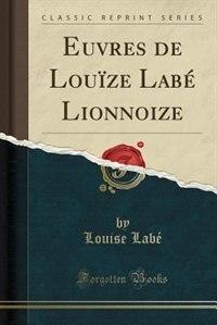 Euvres de Louïze Labé Lionnoize (Classic Reprint) de Louise Labé