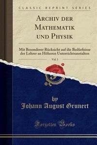 Archiv der Mathematik und Physik, Vol. 3: Mit Besonderer Rücksicht auf die Bedürfnisse der Lehrer an Höheren Unterrichtsanstalten (Classic Re by Johann August Grunert