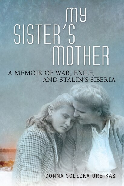 My Sister's Mother: A Memoir Of War, Exile, And Stalin's Siberia by Donna Solecka Urbikas