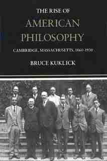The Rise of American Philosophy: Cambridge, Massachusetts, 1860-1930 by Bruce Kuklick