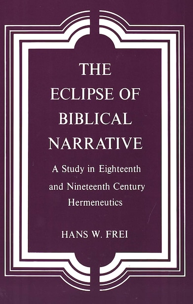 The Eclipse of Biblical Narrative: A Study in Eighteenth and Nineteenth Century Hermeneutics by Hans W. Frei