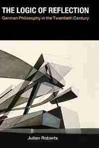 The Logic of Reflection: German Philosophy in the Twentieth Century by Julian Roberts