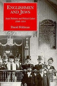 Englishmen and Jews: Social Relations and Political Culture, 1840-1914 by David Feldman