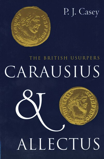 Carausius and Allectus: The British Usurpers by P. J. Casey