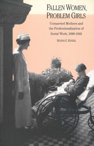Fallen Women, Problem Girls: Unmarried Mothers And The Professionalization Of Social Work, 1890-1945 by Regina G. Kunzel