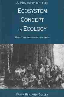 A History of the Ecosystem Concept in Ecology: More Than the Sum of the Parts by Frank B. Golley