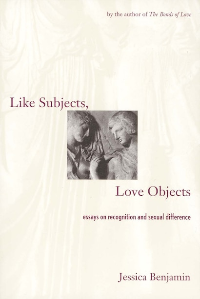 Like Subjects, Love Objects: Essays on Recognition and Sexual Difference by Jessica Benjamin