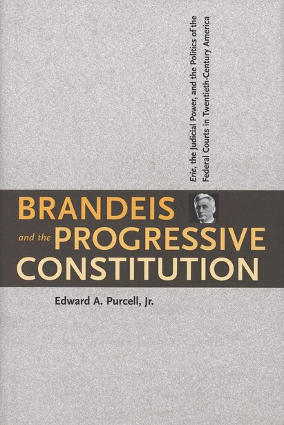 Brandeis and the Progressive Constitution: Erie, the Judicial Power, and the Politics of the Federal Courts in Twentieth-Century America by Edward A. Purcell