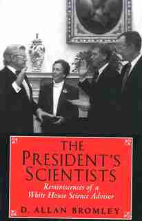 The President's Scientists: Reminiscences of a White House Science Advisor by D. Allan Bromley