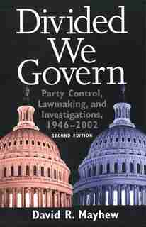 Divided We Govern: Party Control, Lawmaking, and Investigations, 1946-2002, Second Edition by David R. Mayhew