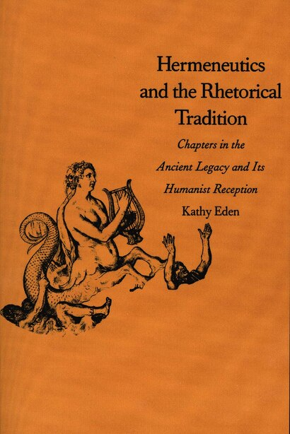 Hermeneutics and the Rhetorical Tradition: Chapters in the Ancient Legacy and Its Humanist Reception by Kathy Eden