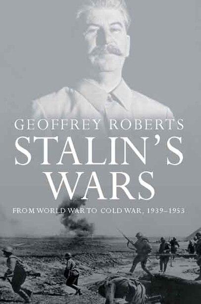 Stalin's Wars: From World War to Cold War, 1939-1953 by Geoffrey Roberts