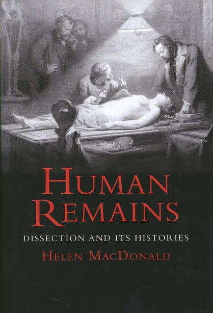 Human Remains: Dissection and Its Histories by Helen Macdonald
