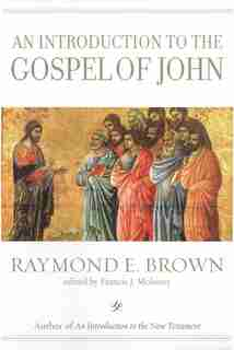 An Introduction to the Gospel of John by Raymond E. Brown