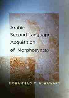 Arabic Second Language Acquisition of Morphosyntax by Mohammad T. Alhawary