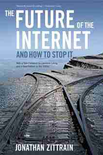 The Future of the Internet--And How to Stop It by Jonathan Zittrain