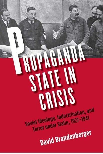 Propaganda State in Crisis: Soviet Ideology, Indoctrination, and Terror under Stalin, 1927-1941 by David Brandenberger