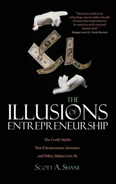 The Illusions of Entrepreneurship: The Costly Myths That Entrepreneurs, Investors, and Policy Makers Live By by Scott A. Shane