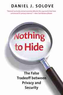 Nothing to Hide: The False Tradeoff between Privacy and Security by Daniel J. Solove
